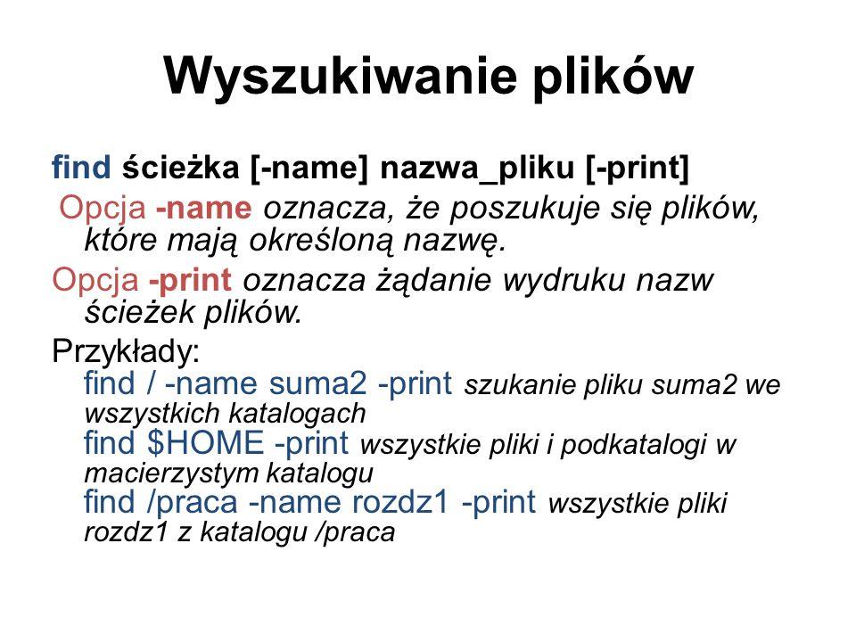 Wyszukiwanie plików find ścieżka [-name] nazwa_pliku [-print]